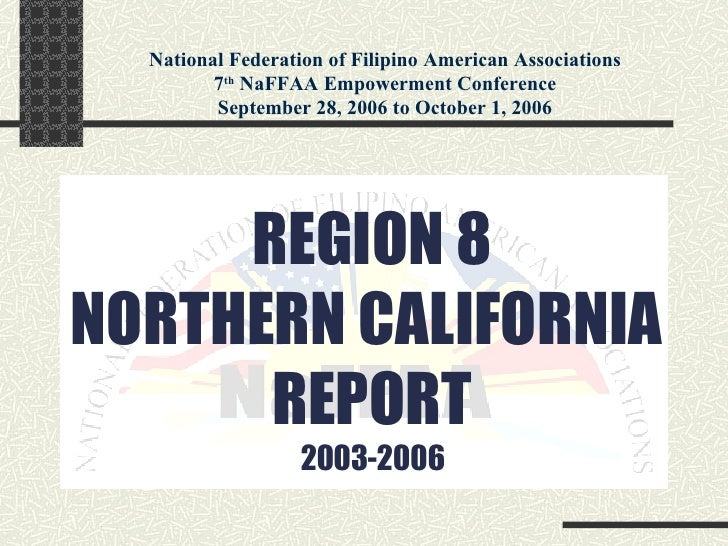 REGION 8 NORTHERN CALIFORNIA  REPORT 2003-2006 National Federation of Filipino American Associations 7 th  NaFFAA Empowerm...