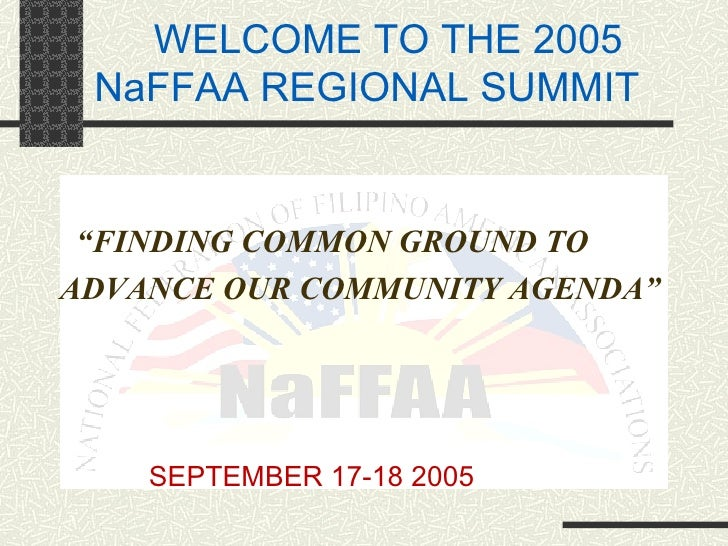 "WELCOME TO THE 2005 NaFFAA REGIONAL SUMMIT <ul><li>"" FINDING COMMON GROUND TO  </li></ul><ul><li>ADVANCE OUR COMMUNITY AGE..."