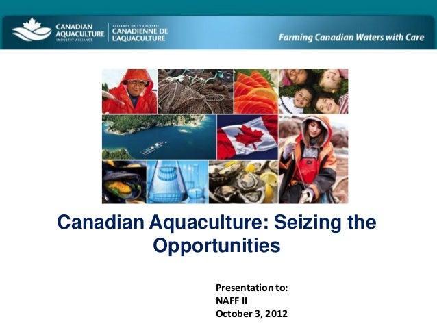 Canadian Aquaculture: Seizing the         Opportunities                Presentation to:                NAFF II            ...