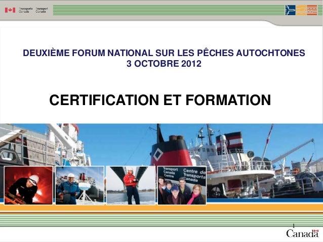DEUXIÈME FORUM NATIONAL SUR LES PÊCHES AUTOCHTONES                   3 OCTOBRE 2012    CERTIFICATION ET FORMATION         ...