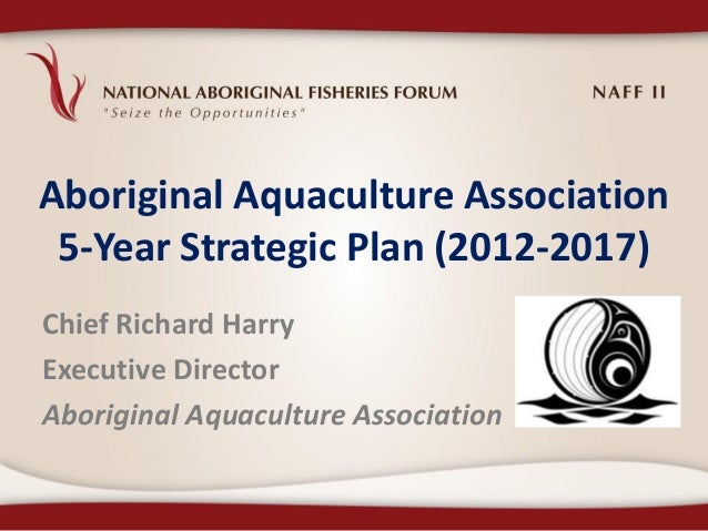 Aboriginal Aquaculture Association 5-Year Strategic Plan (2012-2017)Chief Richard HarryExecutive DirectorAboriginal Aquacu...