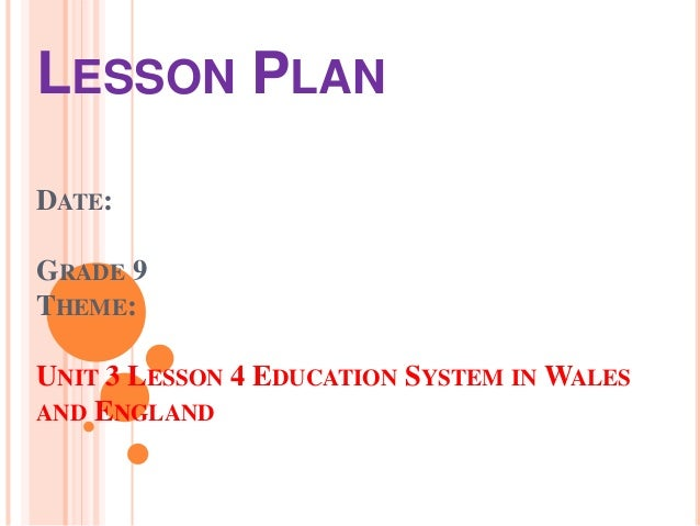 LESSON PLAN DATE: GRADE 9 THEME: UNIT 3 LESSON 4 EDUCATION SYSTEM IN WALES AND ENGLAND