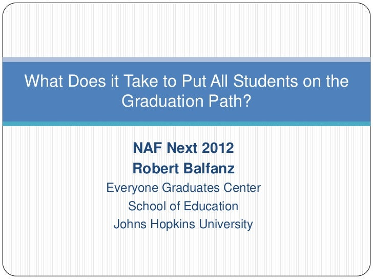 What Does it Take to Put All Students on the             Graduation Path?               NAF Next 2012               Robert...