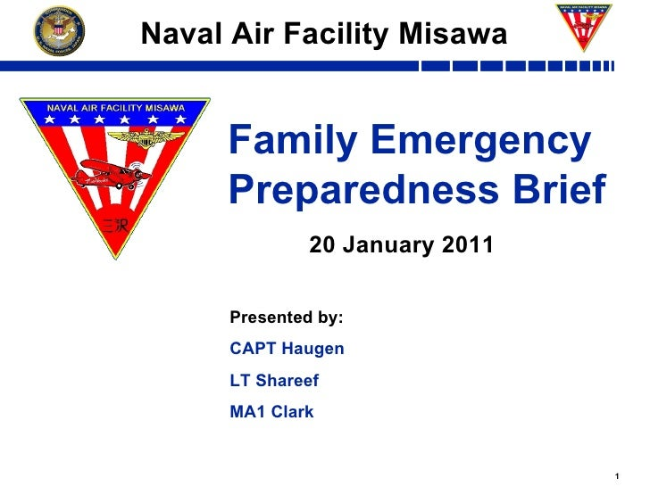 Family Emergency Preparedness Brief Naval Air Facility Misawa 20 January 2011 Presented by: CAPT Haugen LT Shareef MA1 Clark