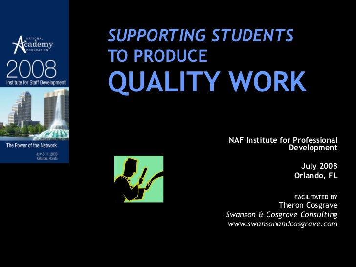 SUPPORTING STUDENTS   TO PRODUCE QUALITY WORK NAF Institute for Professional Development July 2008 Orlando, FL FACILITATED...