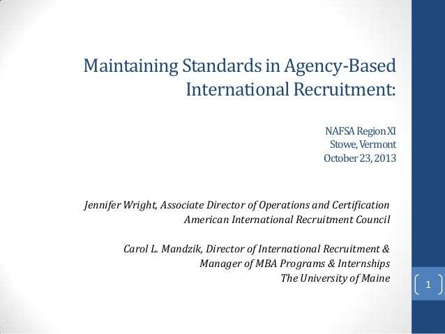 Maintaining Standards in Agency-Based International Recruitment: NAFSA Region XI Stowe, Vermont October 23, 2013  Jennifer...