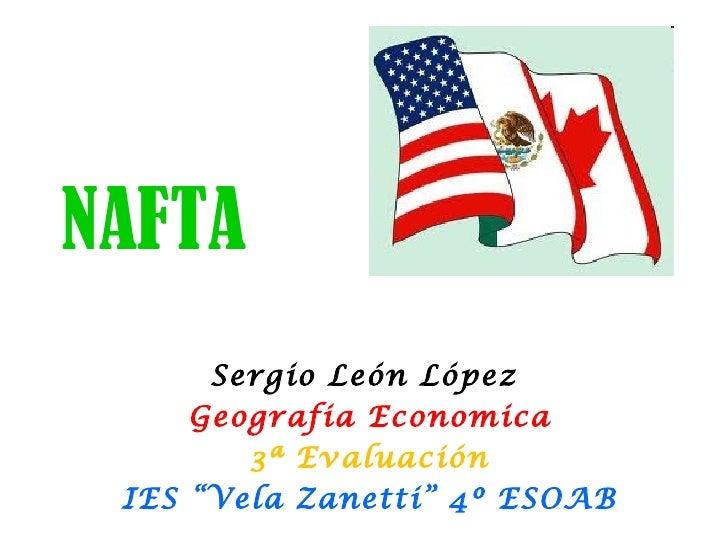 "NAFTA      Sergio León López     Geografia Economica        3ª Evaluación IES ""Vela Zanetti"" 4º ESOAB"