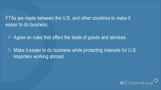 FTAs are made between the U.S. and other countries to make it easier to do business. Agree on rules that affect the trade ...