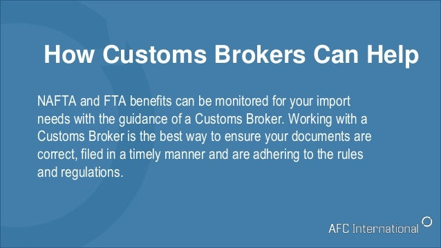 How Customs Brokers Can Help NAFTA and FTA benefits can be monitored for your import needs with the guidance of a Customs ...