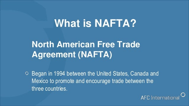 What is NAFTA? North American Free Trade Agreement (NAFTA) Began in 1994 between the United States, Canada and Mexico to p...