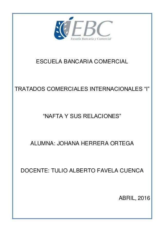 """ESCUELA BANCARIA COMERCIAL TRATADOS COMERCIALES INTERNACIONALES """"I"""" """"NAFTA Y SUS RELACIONES"""" ALUMNA: JOHANA HERRERA ORTEGA..."""