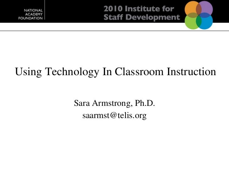 Using Technology In Classroom Instruction Sara Armstrong, Ph.D. [email_address]