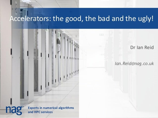 Experts in numerical algorithmsand HPC servicesAccelerators: the good, the bad and the ugly!Dr Ian ReidIan.Reid@nag.co.uk