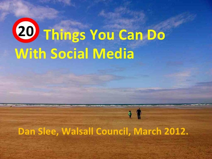 20 Things You Can Do 44With Social MediaDan Slee, Walsall Council, March 2012.