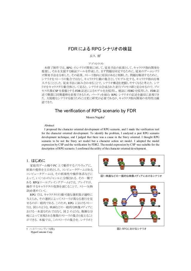 FDR によるRPG シナリオの検証  長久 勝†  アブストラクト  本修了制作では,RPG のシナリオ開発に対して,従来手法の拡張として,キャラクタ指向開発を  提案し,それを支援する検証ツールを作成した.まず問題を同定するために,従来のゲ...