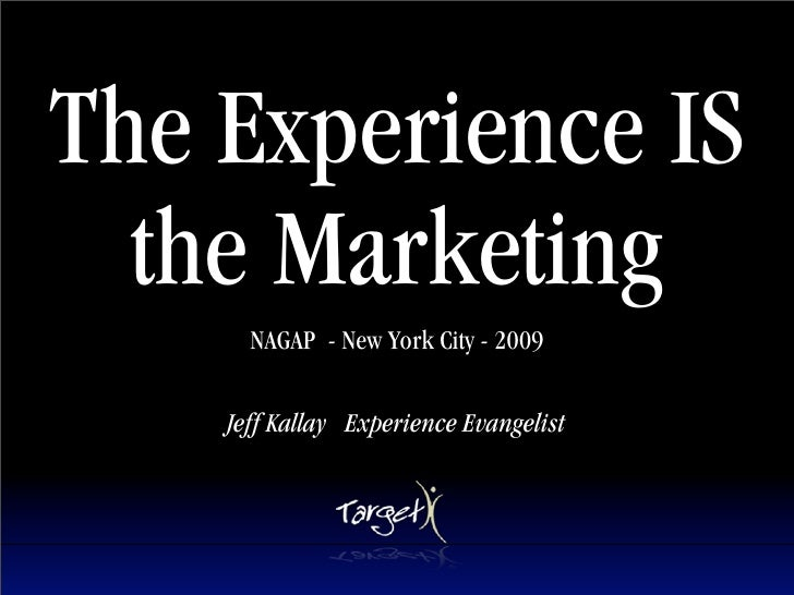 The Experience IS   the Marketing       NAGAP - New York City - 2009      Jeff Kallay Experience Evangelist