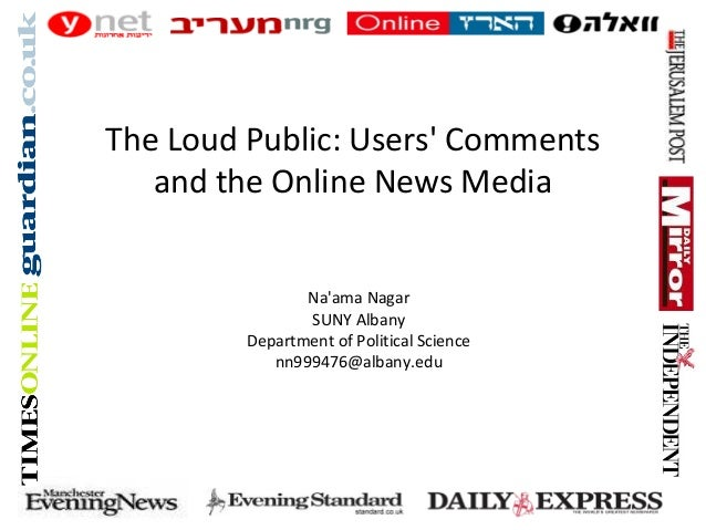 Na'ama Nagar SUNY Albany Department of Political Science nn999476@albany.edu The Loud Public: Users' Comments and the Onli...