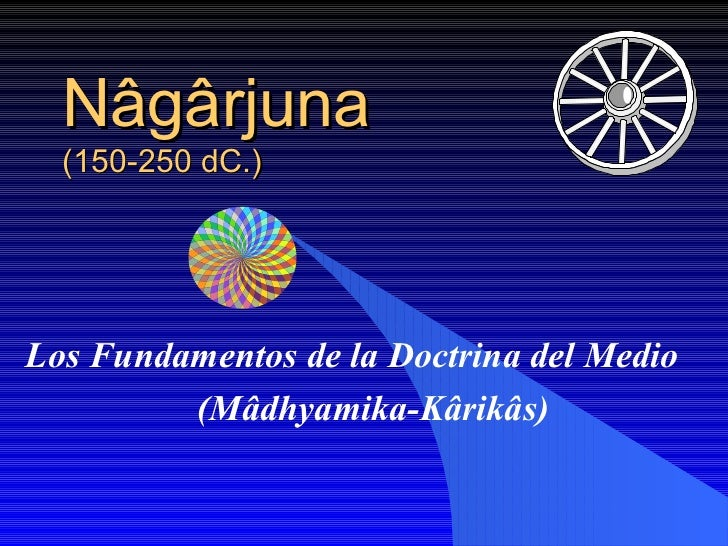 Nâgârjuna   (150-250 dC.) Los Fundamentos de la Doctrina del Medio (Mâdhyamika-Kârikâs)