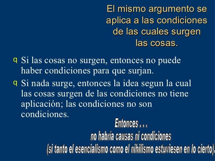 El mismo argumento se aplica a las condiciones de las cuales surgen las cosas. <ul><li>Si las cosas no surgen, entonces no...