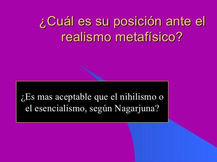 ¿Cuál es su posición ante el realismo metafísico? ¿Es mas aceptable que el nihilismo o el esencialismo, según Nagarjuna?