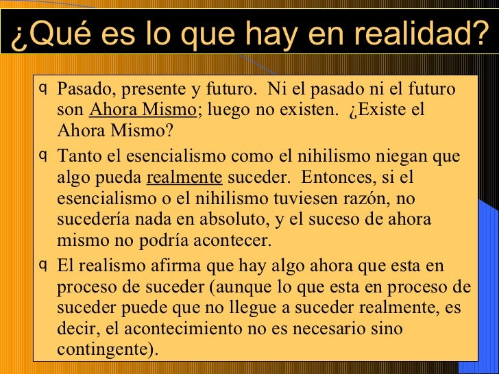 ¿Qué es lo que hay en realidad? <ul><li>Pasado, presente y futuro.  Ni el pasado ni el futuro son  Ahora Mismo ; luego no ...