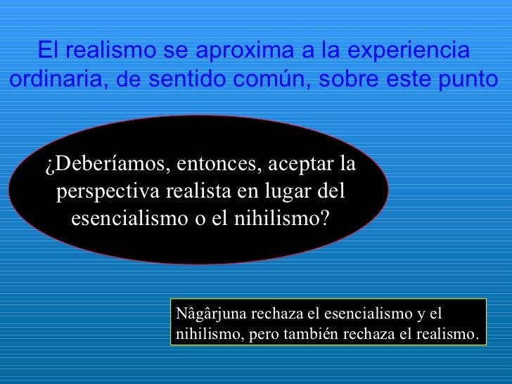 El realismo se aproxima a la experiencia ordinaria,  de  sentido común, sobre este punto Nâgârjuna rechaza el esencialismo...