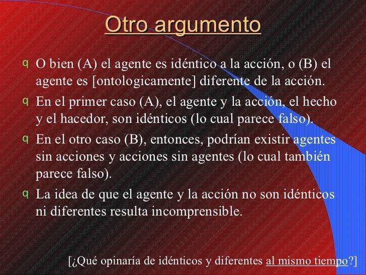 Otro argumento <ul><li>O bien (A) el agente es idéntico a la acción, o (B) el agente es [ontologicamente] diferente de la ...