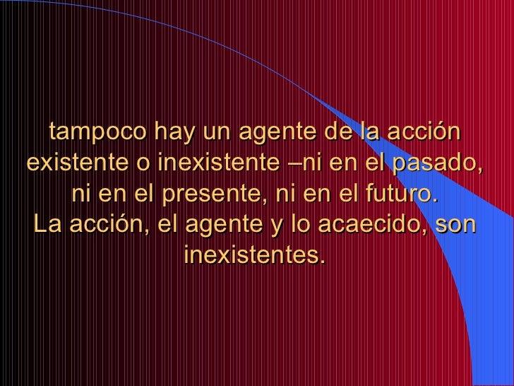 tampoco hay un agente de la acción existente o inexistente –ni en el pasado, ni en el presente, ni en el futuro. La acción...