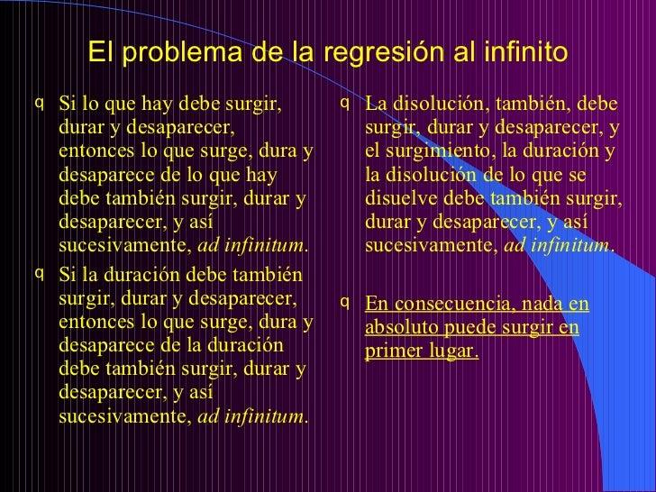 El problema de la regresión al infinito <ul><li>Si lo que hay debe surgir, durar y desaparecer, entonces lo que surge, dur...