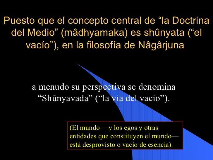 """Puesto que el concepto central de """"la Doctrina del Medio"""" (mâdhyamaka) es shûnyata (""""el vacío""""), en la filosofía de Nâgârj..."""