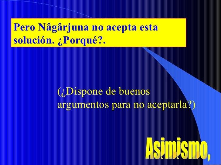 Pero Nâgârjuna no acepta esta solución. ¿Porqué?. (¿Dispone de buenos argumentos para no aceptarla?) Asimismo,