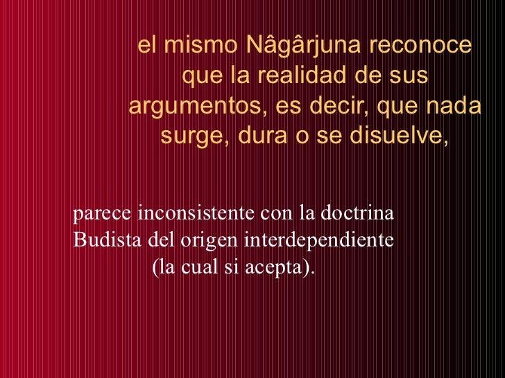 el mismo Nâgârjuna reconoce que la realidad de sus argumentos, es decir, que nada surge, dura o se disuelve, parece incons...