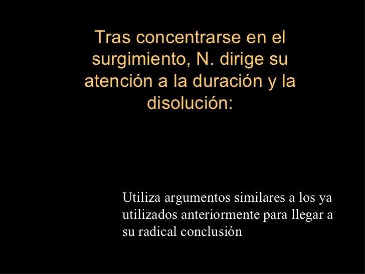 Tras concentrarse en el surgimiento, N. dirige su atención a la duración y la disolución: Utiliza argumentos similares a l...