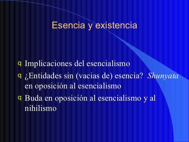 Esencia y existencia <ul><li>Implicaciones del esencialismo </li></ul><ul><li>¿Entidades sin (vacias de) esencia?  Shunyat...