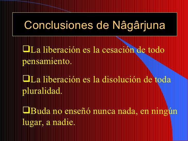 Conclusiones de Nâgârjuna <ul><li>Buda no enseñó nunca nada, en ningún lugar, a nadie. </li></ul><ul><li>La liberación es ...