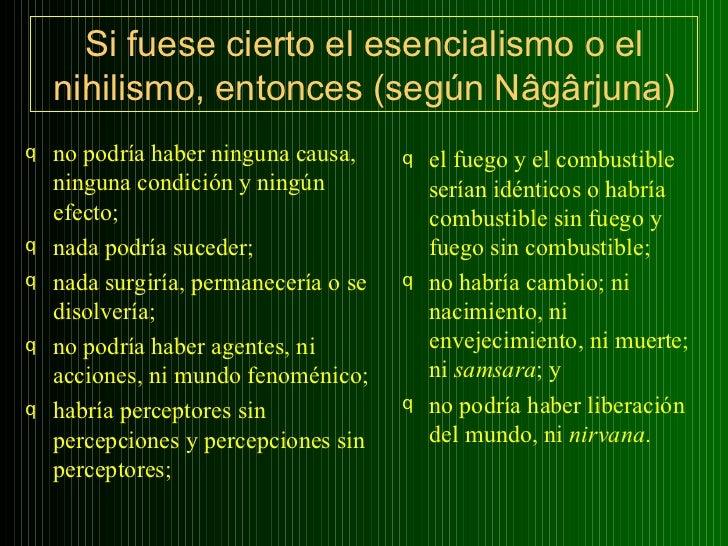 Si fuese cierto el esencialismo o el nihilismo, entonces (según Nâgârjuna) <ul><li>no podría haber ninguna causa, ninguna ...