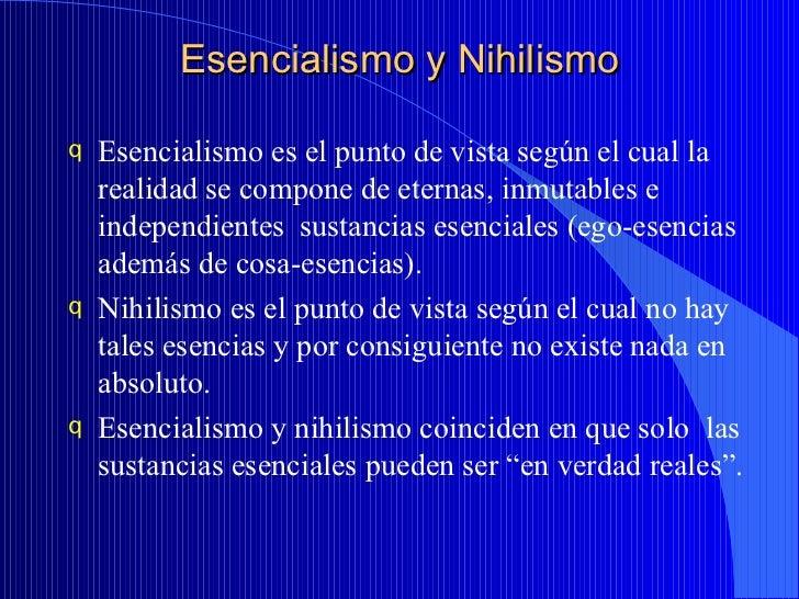 Esencialismo y Nihilismo <ul><li>Esencialismo es el punto de vista según el cual la realidad se compone de eternas, inmuta...