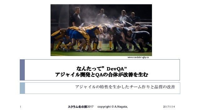 """なんたって""""DevQA"""" アジャイル開発とQAの合体が改善を生む アジャイルの特性を生かしたチーム作りと品質の改善 スクラム冬の陣2017 copyright © A.Nagata,1 www.vandalsrugby.ca 2017/1/14"""