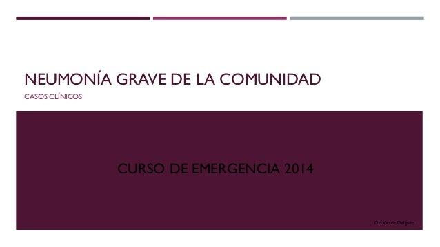 NEUMONÍA GRAVE DE LA COMUNIDAD CASOS CLÍNICOS CURSO DE EMERGENCIA 2014 Dr. Víctor Delgado