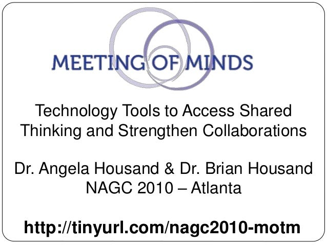 Technology Tools to Access Shared Thinking and Strengthen Collaborations http://tinyurl.com/nagc2010-motm Dr. Angela Housa...
