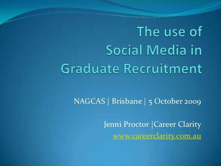 The use ofSocial Media in Graduate Recruitment<br />NAGCAS | Brisbane | 5 October 2009<br />Jenni Proctor |Career Clarity<...