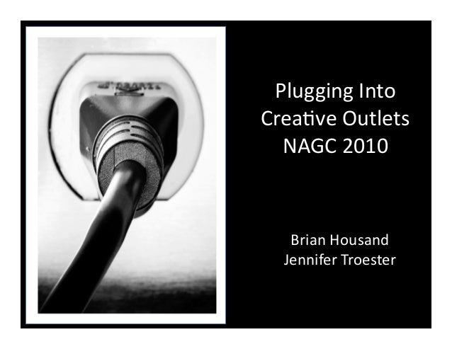 Plugging  Into   Crea/ve  Outlets   NAGC  2010   Brian  Housand   Jennifer  Troester