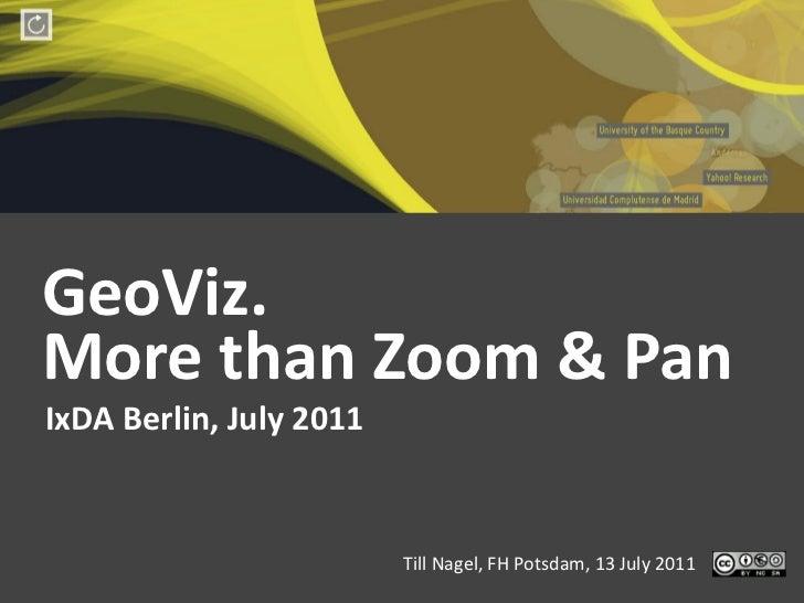 GeoViz. More than Zoom & Pan IxDA Berlin, July 2011                                       Till Nagel...