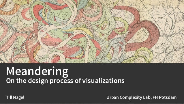Meandering On the design process of visualizations Till Nagel Urban Complexity Lab, FH Potsdam