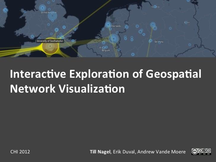 Interac(ve Explora(on of Geospa(al Network Visualiza(on CHI 2012     Till Nagel, Erik Duval, Andre...