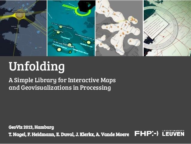 UnfoldingA Simple Library for Interactive Mapsand Geovisualizations in ProcessingGeoViz 2013, HamburgT. Nagel, F. Heidmann...