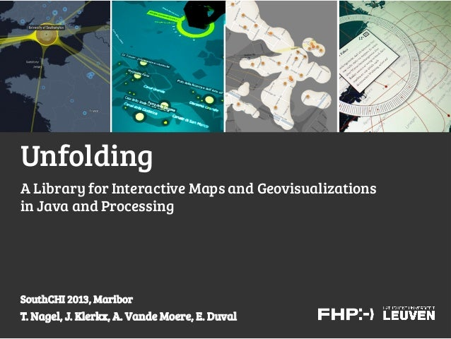 Unfolding T. Nagel, J. Klerkx, A. Vande Moere, E. Duval SouthCHI 2013, Maribor A Library for Interactive Maps and Geovisua...