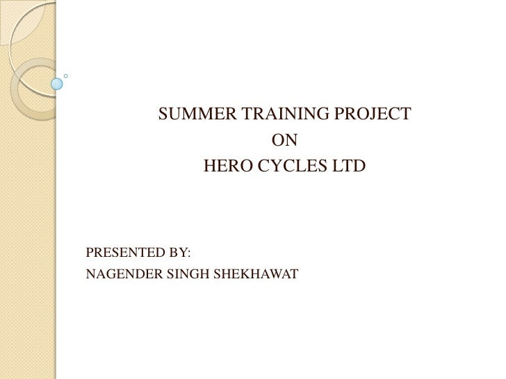 SUMMER TRAINING PROJECT<br />ON <br />HERO CYCLES LTD<br />PRESENTED BY: <br />NAGENDER SINGH SHEKHAWAT<br />