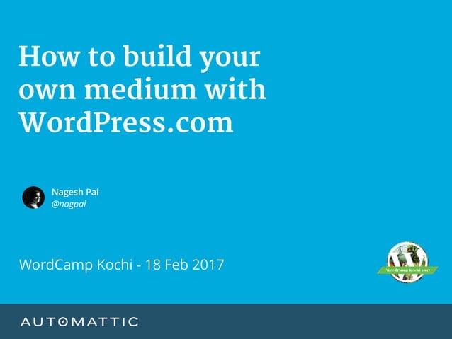 How to build your   own medium with WordPress.com Nagesh Pai @nagpai WordCamp Kochi - 18 Feb 2017