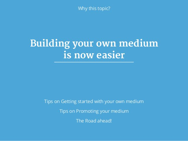 Why this topic? Building your own medium   is now easier Tips on Getting started with your own medium Tips on Promoting yo...